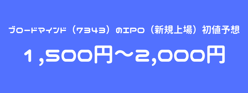 ブロードマインド(7343)のIPO(新規上場)初値予想