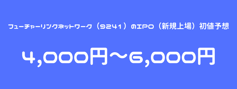 フューチャーリンクネットワーク(9241)のIPO(新規上場)初値予想