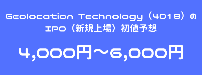 Geolocation Technology(4018)のIPO(新規上場)初値予想